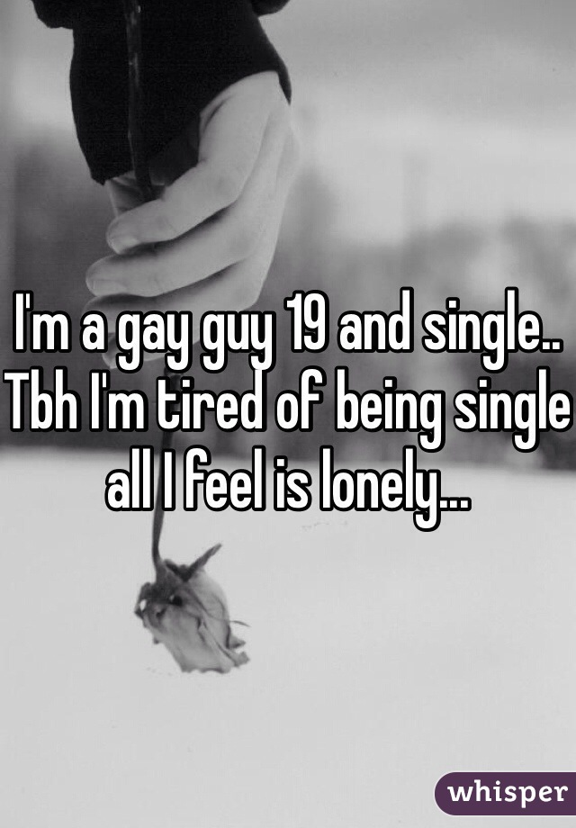 I'm a gay guy 19 and single.. Tbh I'm tired of being single all I feel is lonely...