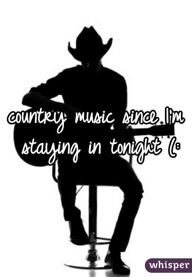 country music since I'm staying in tonight (: