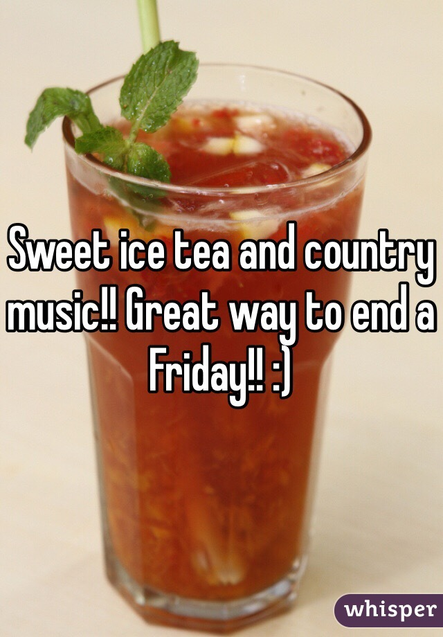 Sweet ice tea and country music!! Great way to end a Friday!! :)