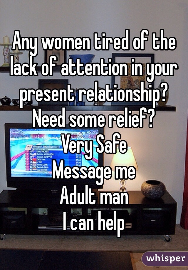 Any women tired of the lack of attention in your present relationship? Need some relief? Very Safe Message me Adult man  I can help