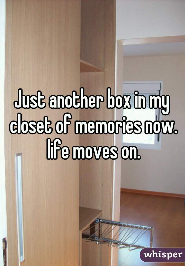 Just another box in my closet of memories now. life moves on.