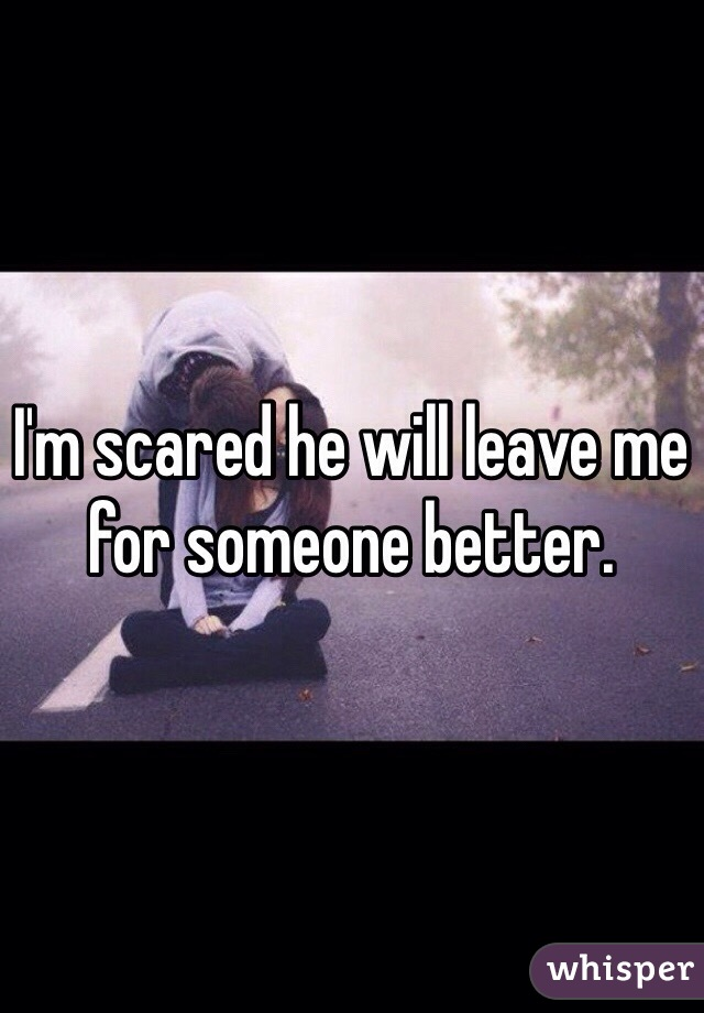 I'm scared he will leave me for someone better.