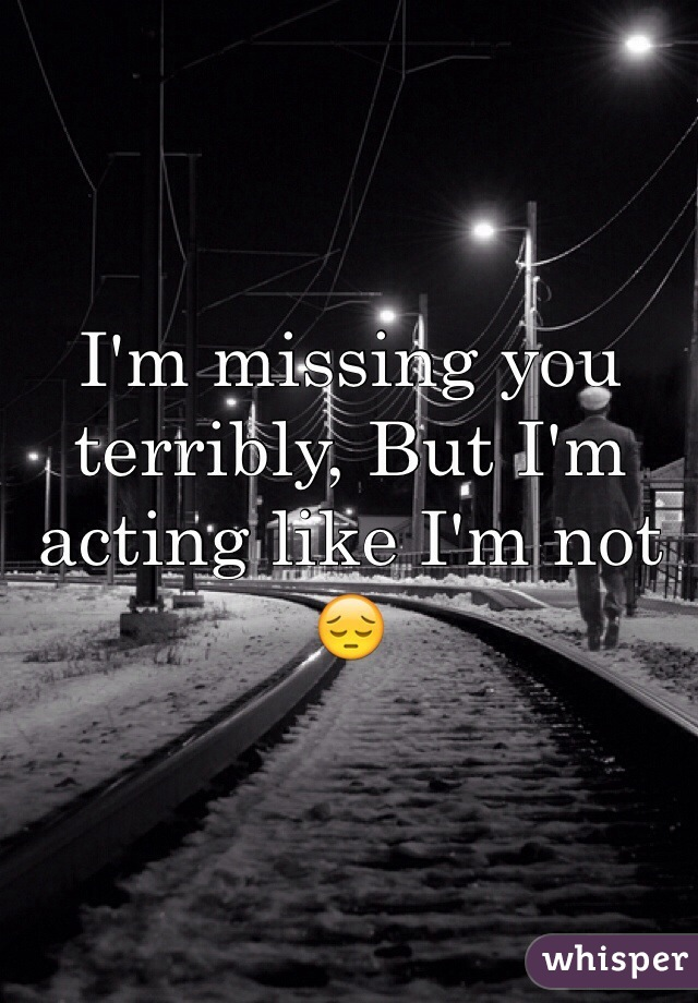 I'm missing you terribly, But I'm acting like I'm not 😔