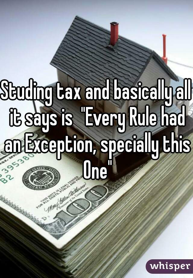 """Studing tax and basically all it says is  """"Every Rule had an Exception, specially this One"""""""