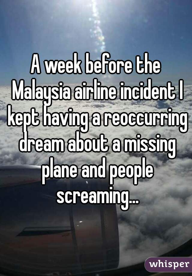 A week before the Malaysia airline incident I kept having a reoccurring dream about a missing plane and people screaming...