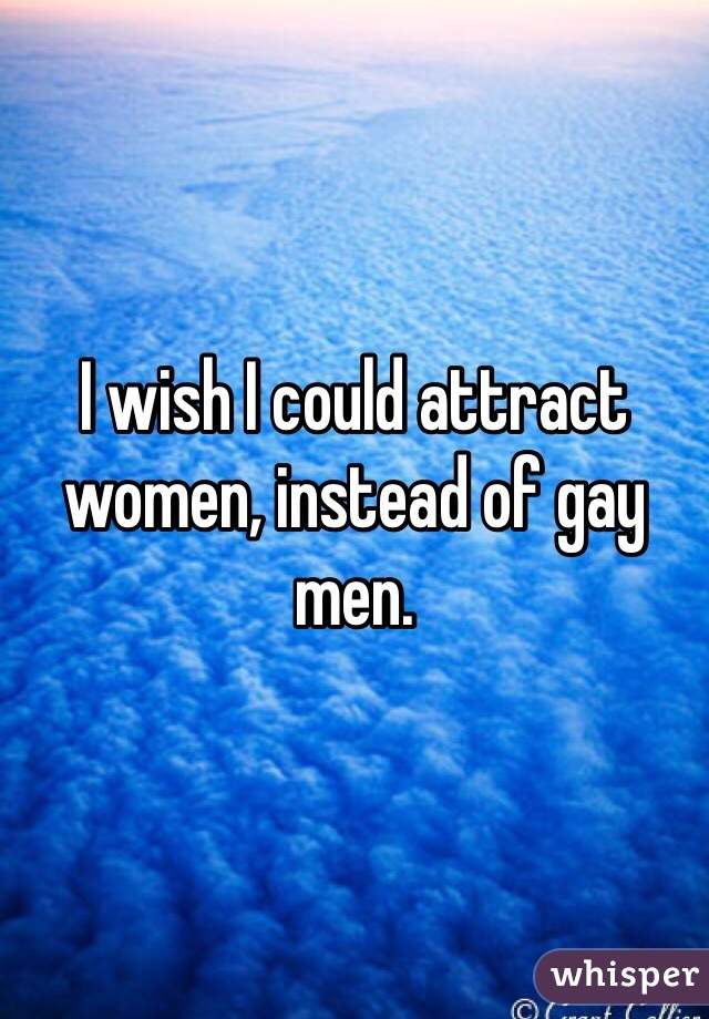 I wish I could attract women, instead of gay men.