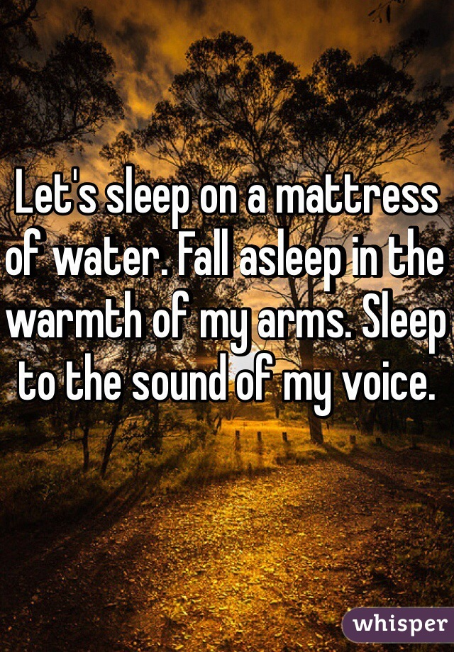 Let's sleep on a mattress of water. Fall asleep in the warmth of my arms. Sleep to the sound of my voice.