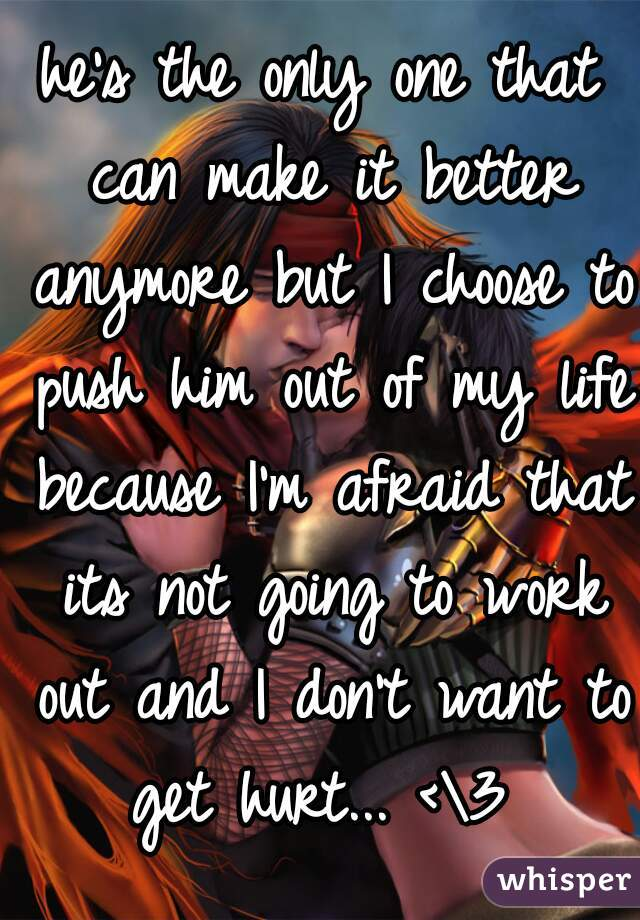 he's the only one that can make it better anymore but I choose to push him out of my life because I'm afraid that its not going to work out and I don't want to get hurt... <\3