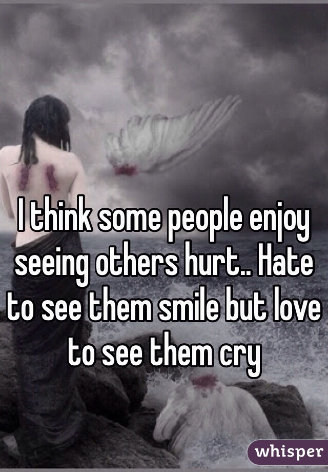 I think some people enjoy seeing others hurt.. Hate to see them smile but love to see them cry
