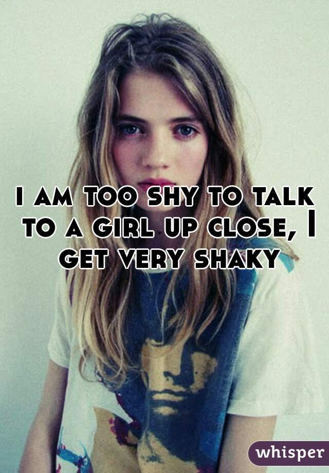 i am too shy to talk to a girl up close, I get very shaky
