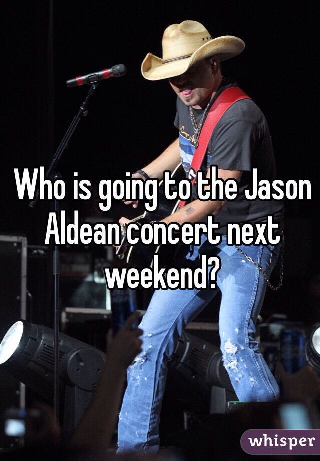Who is going to the Jason Aldean concert next weekend?