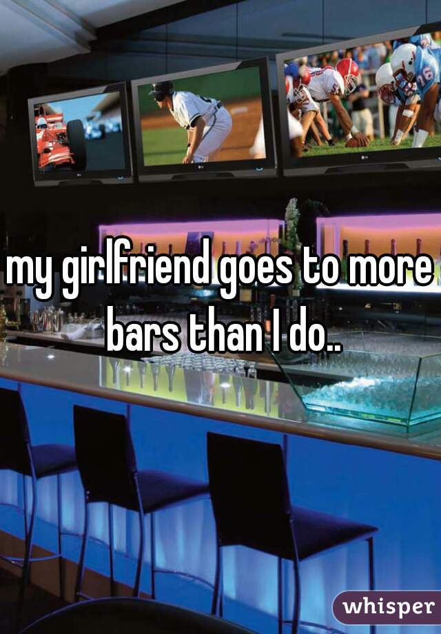 my girlfriend goes to more bars than I do..