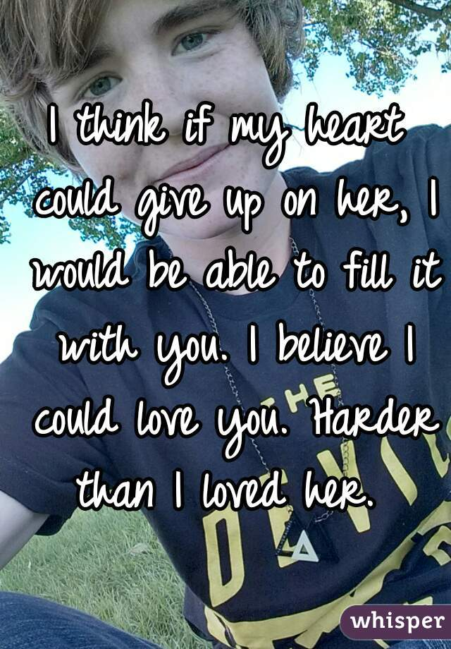 I think if my heart could give up on her, I would be able to fill it with you. I believe I could love you. Harder than I loved her.