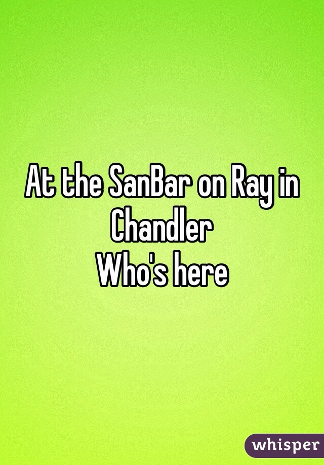 At the SanBar on Ray in Chandler Who's here