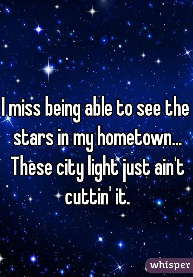 I miss being able to see the stars in my hometown... These city light just ain't cuttin' it.