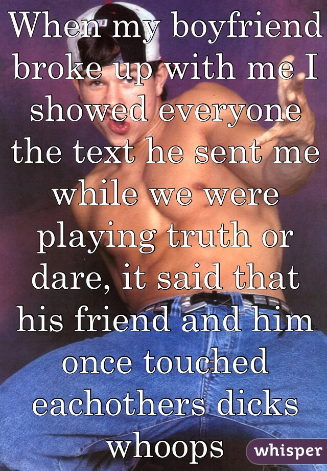When my boyfriend broke up with me I showed everyone the text he sent me while we were playing truth or dare, it said that his friend and him once touched eachothers dicks whoops