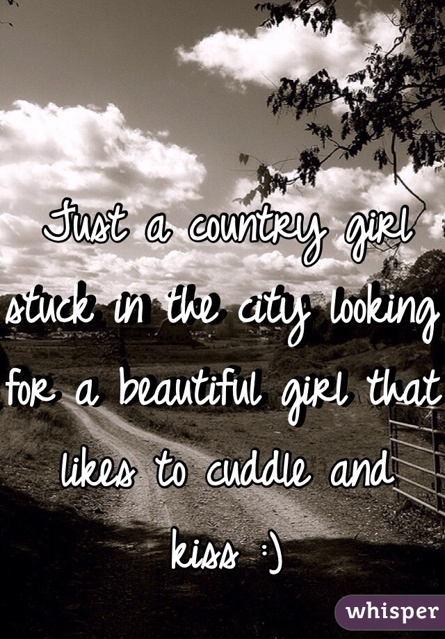 Just a country girl stuck in the city looking for a beautiful girl that likes to cuddle and kiss :)