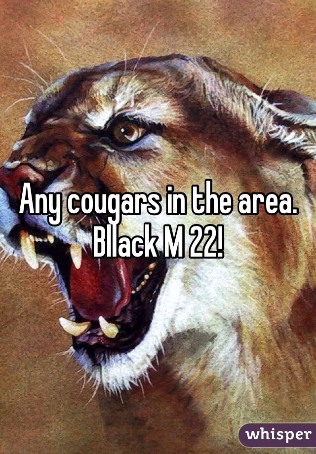 Any cougars in the area. Bllack M 22!