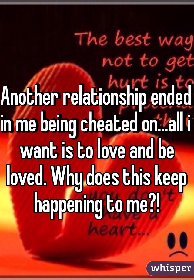 Another relationship ended in me being cheated on...all i want is to love and be loved. Why does this keep happening to me?!