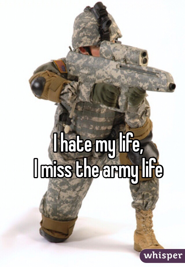 I hate my life, I miss the army life