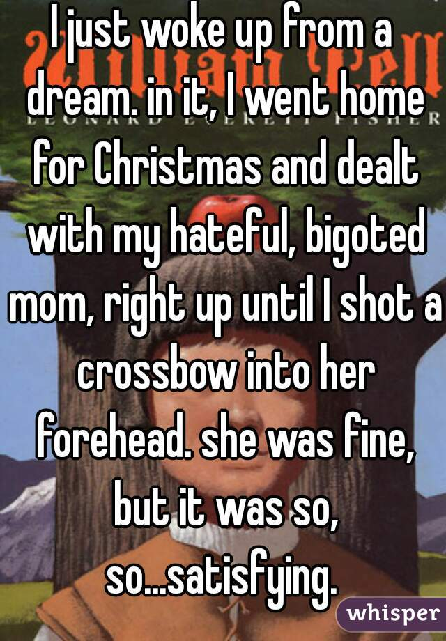 I just woke up from a dream. in it, I went home for Christmas and dealt with my hateful, bigoted mom, right up until I shot a crossbow into her forehead. she was fine, but it was so, so...satisfying.