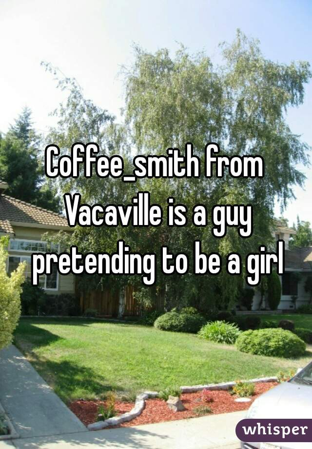 Coffee_smith from Vacaville is a guy pretending to be a girl