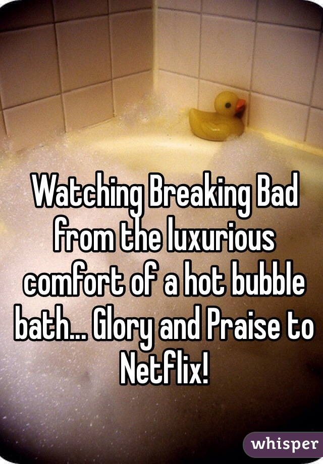 Watching Breaking Bad from the luxurious comfort of a hot bubble bath... Glory and Praise to Netflix!