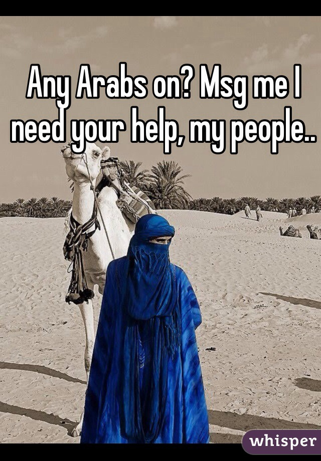 Any Arabs on? Msg me I need your help, my people..