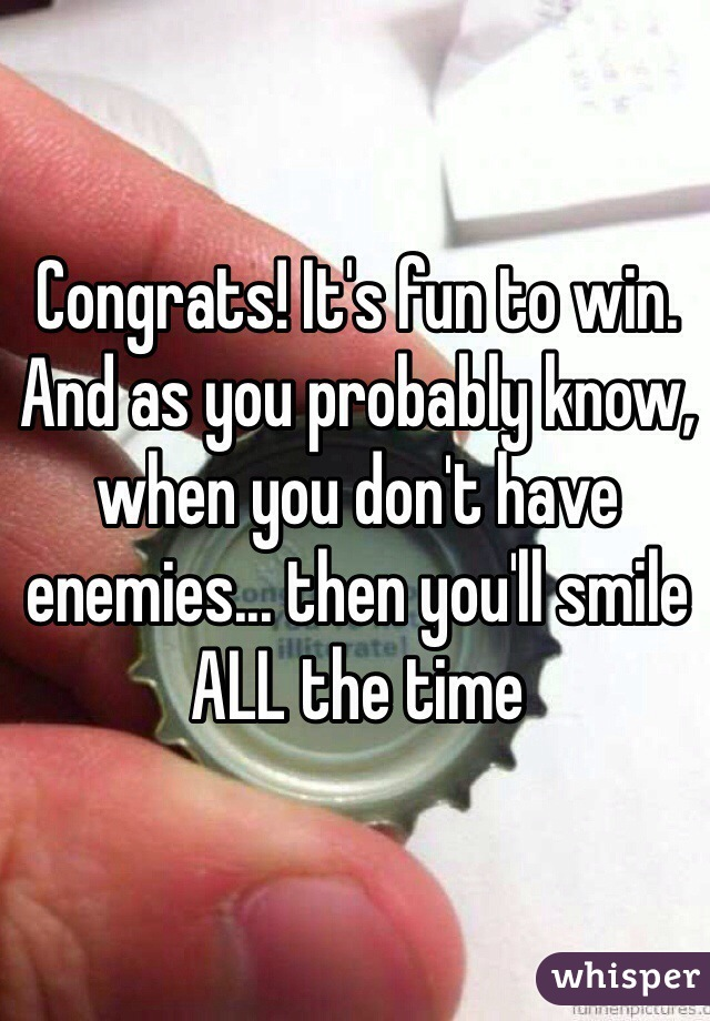 Congrats! It's fun to win. And as you probably know, when you don't have enemies... then you'll smile ALL the time
