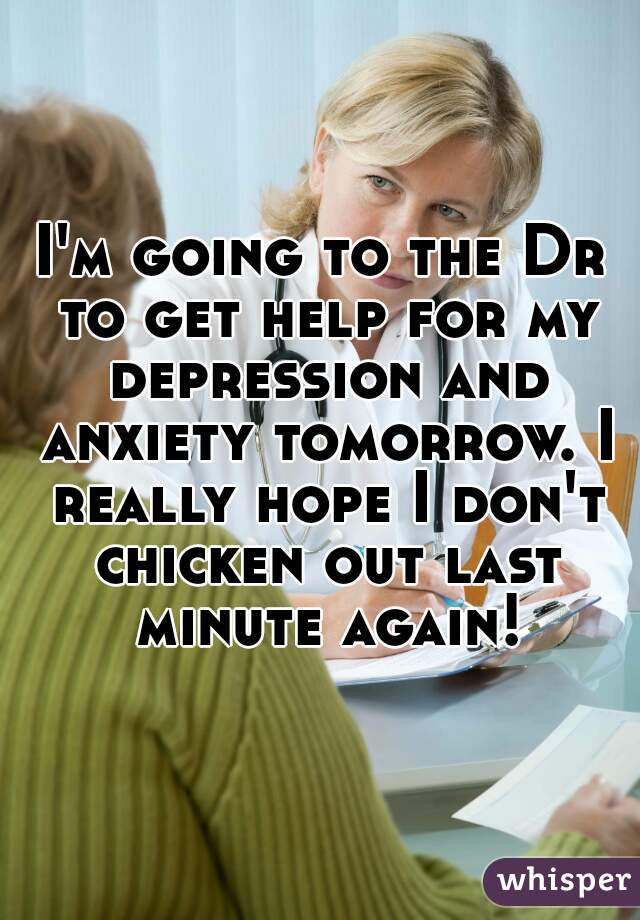 I'm going to the Dr to get help for my depression and anxiety tomorrow. I really hope I don't chicken out last minute again!