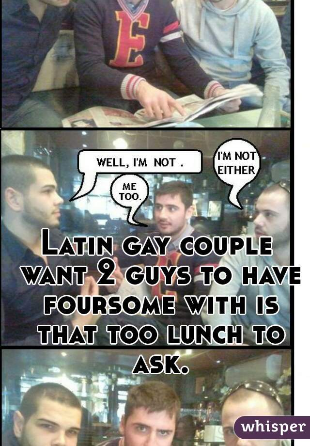 Latin gay couple want 2 guys to have foursome with is that too lunch to ask.