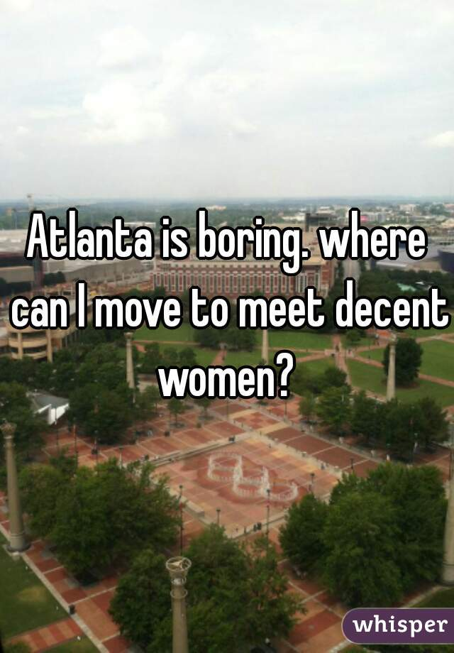 Atlanta is boring. where can I move to meet decent women?