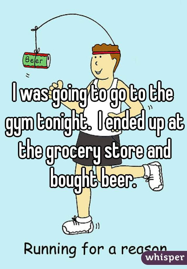I was going to go to the gym tonight.  I ended up at the grocery store and bought beer.
