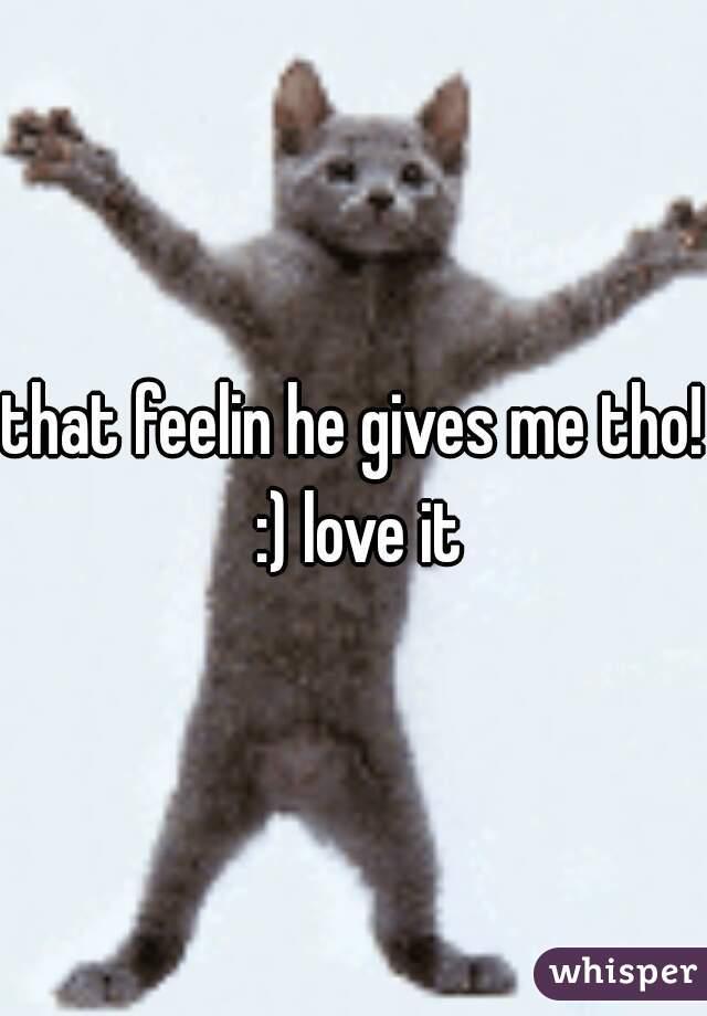 that feelin he gives me tho! :) love it