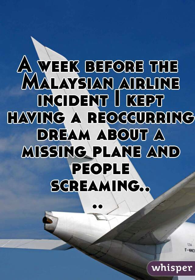 A week before the Malaysian airline incident I kept having a reoccurring dream about a missing plane and people screaming....