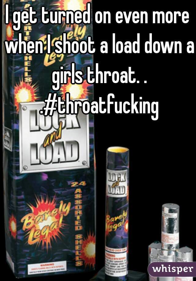 I get turned on even more when I shoot a load down a girls throat. . .#throatfucking