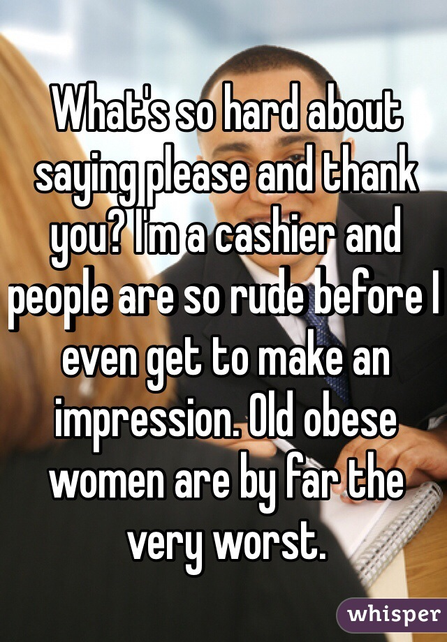 What's so hard about saying please and thank you? I'm a cashier and people are so rude before I even get to make an impression. Old obese women are by far the very worst.