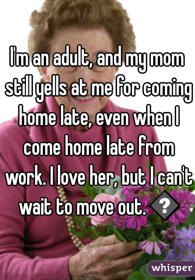 I'm an adult, and my mom still yells at me for coming home late, even when I come home late from work. I love her, but I can't wait to move out. 😕