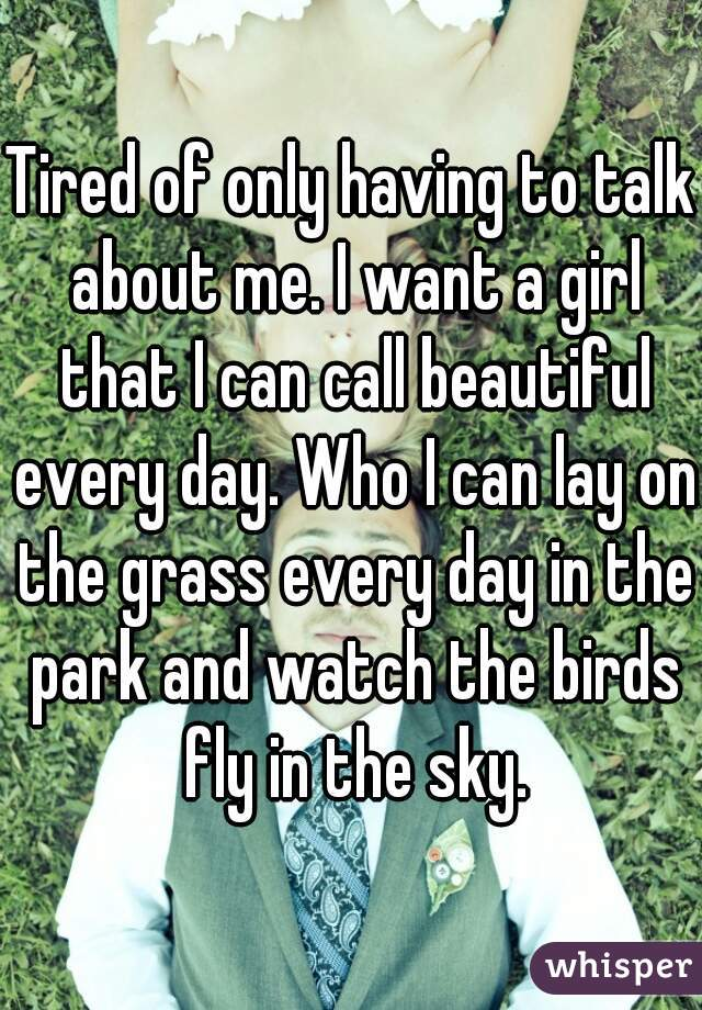 Tired of only having to talk about me. I want a girl that I can call beautiful every day. Who I can lay on the grass every day in the park and watch the birds fly in the sky.