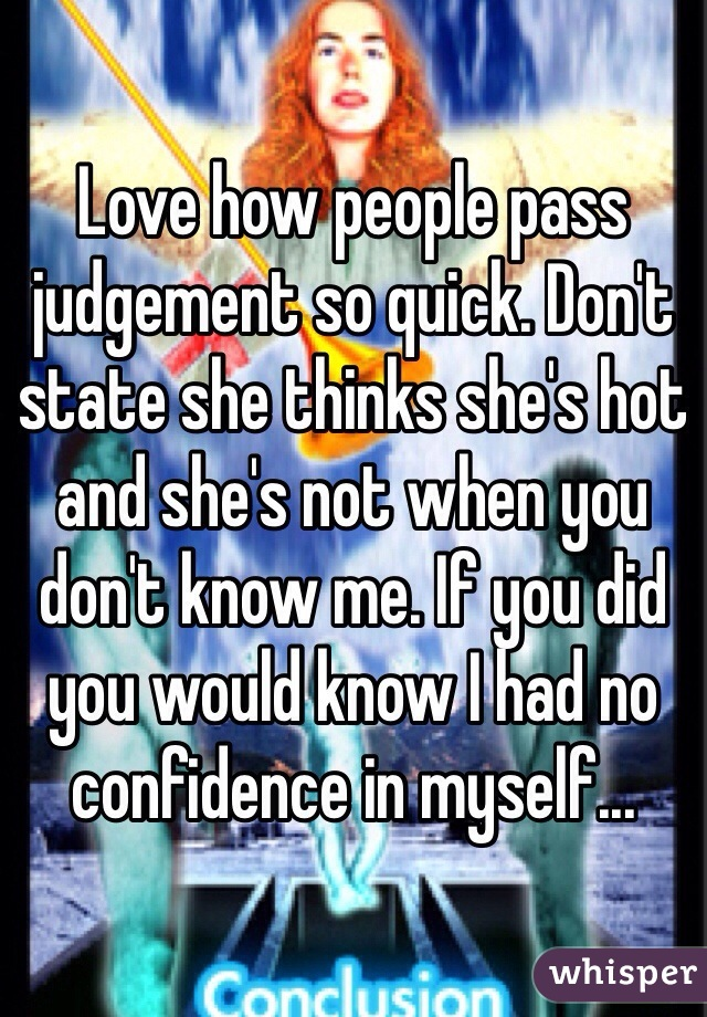 Love how people pass judgement so quick. Don't state she thinks she's hot and she's not when you don't know me. If you did you would know I had no confidence in myself...