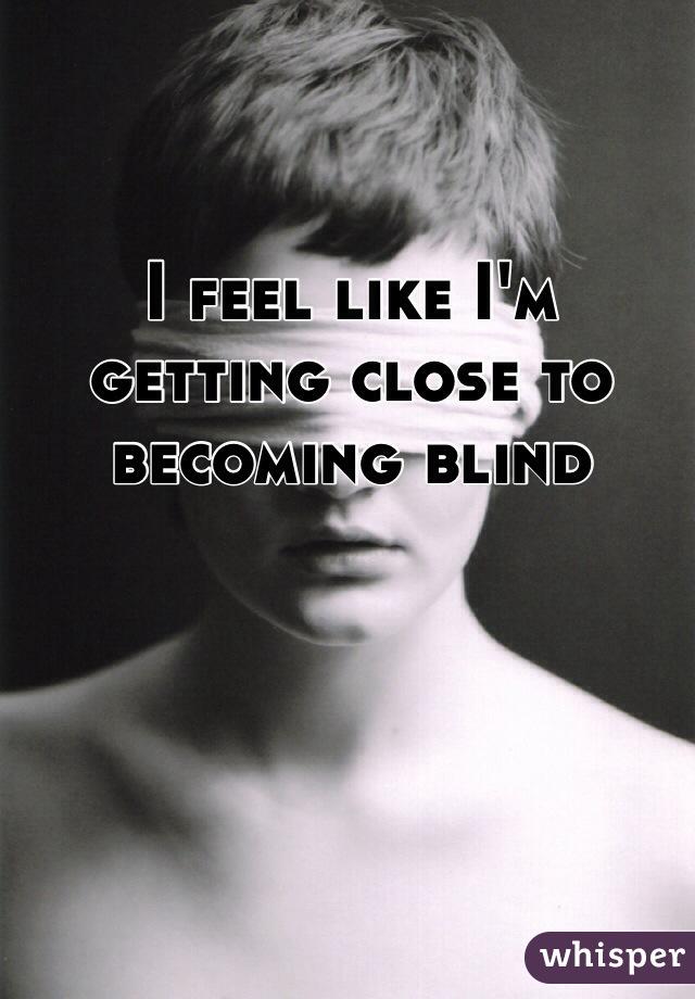 I feel like I'm getting close to becoming blind