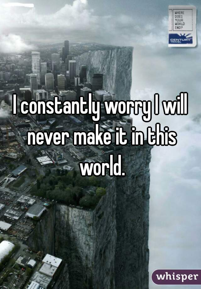 I constantly worry I will never make it in this world.