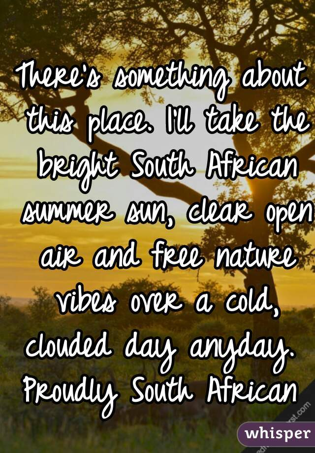 There's something about this place. I'll take the bright South African summer sun, clear open air and free nature vibes over a cold, clouded day anyday.  Proudly South African