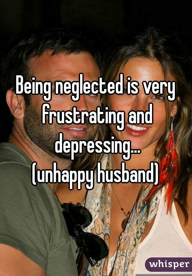 Being neglected is very frustrating and depressing... (unhappy husband)