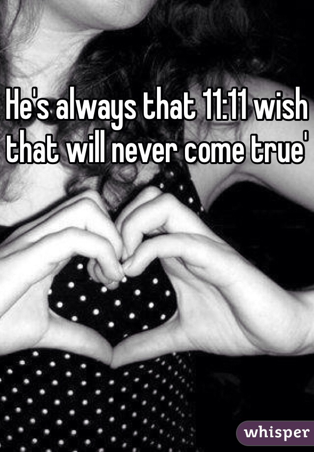 He's always that 11:11 wish that will never come true'