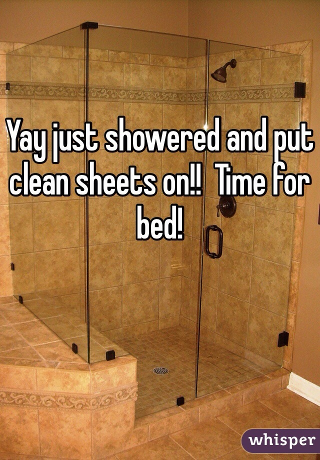 Yay just showered and put clean sheets on!!  Time for bed!