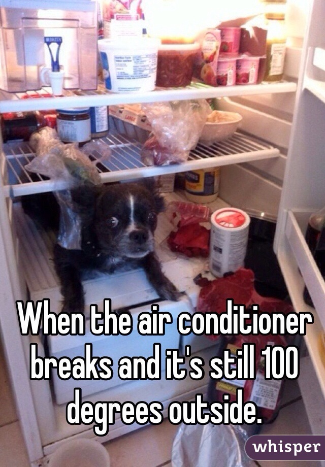 When the air conditioner breaks and it's still 100 degrees outside.