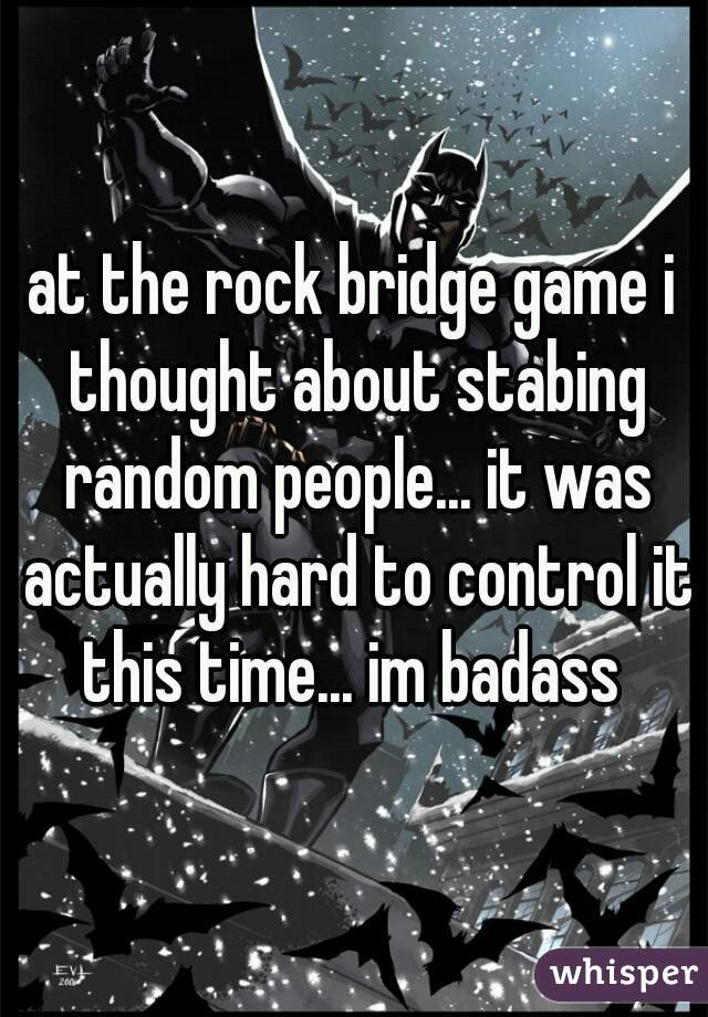 at the rock bridge game i thought about stabing random people... it was actually hard to control it this time... im badass