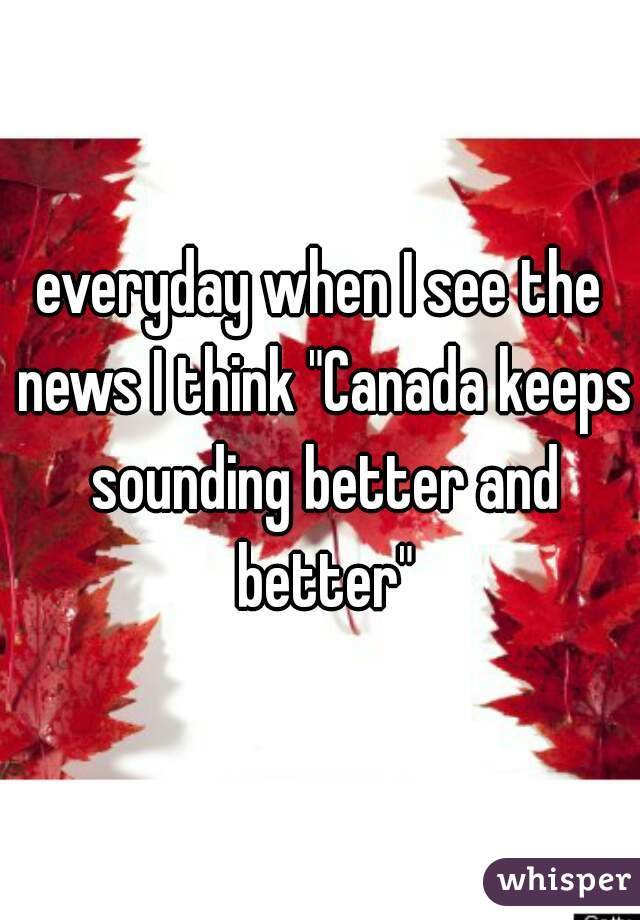"""everyday when I see the news I think """"Canada keeps sounding better and better"""""""