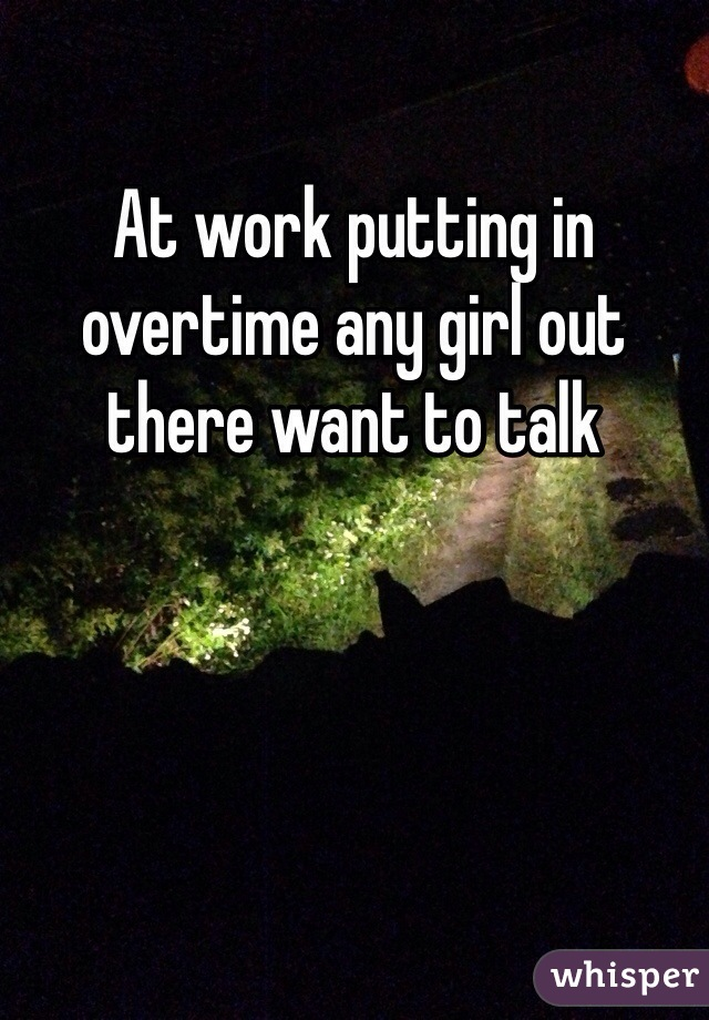 At work putting in overtime any girl out there want to talk